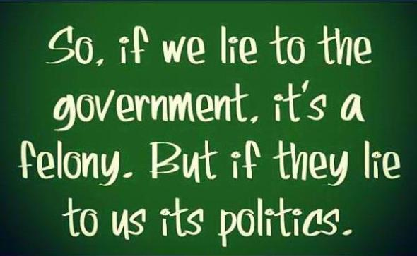 So, if we lie to government, it's a felony. But if they lie to us its politics.