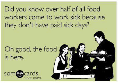 Did you know over half of all food workers come to work sick because they don't get paid for sick days? Oh good, the food is here.