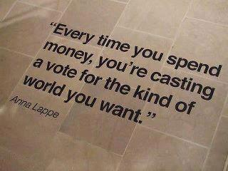Every time you spend money, you're casting a vote for the kind of world you want