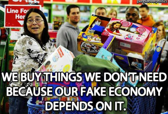 We buy everything we don't need because our fake economy depends on it.