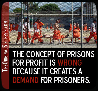 The concept of prisons for profit is wrong, because it creates a demand for prisoners.