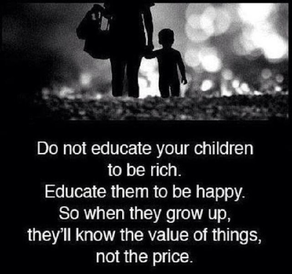 Do not educate your children to be rich. Educate them to be happy. So when they grow up, they'll know the value of things, not the price.
